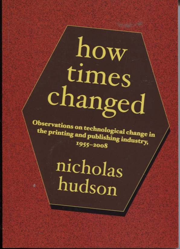 Image for HOW TIMES CHANGES : OBSERVATIONS ON TECHNOLOGICAL CHANGE IN THE PRINTING AND PUBLISHING INDUSTRY, 1955 - 2008