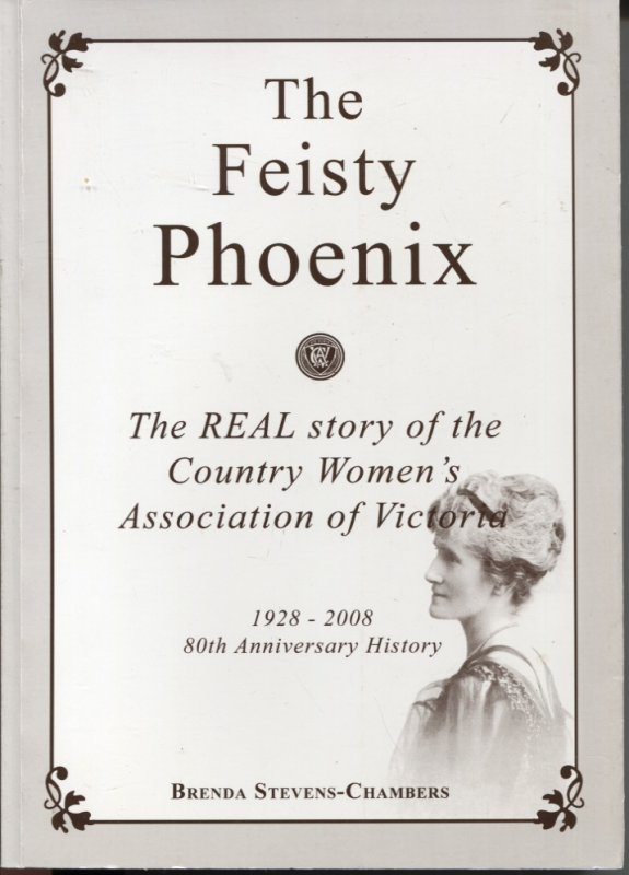Image for THE FEISTY PHOENIX : THE REAL STORY OF THE COUNTRY WOMEN'S ASSOCIATION OF VICTORIA 1928 - 2008 80th Anniversary History