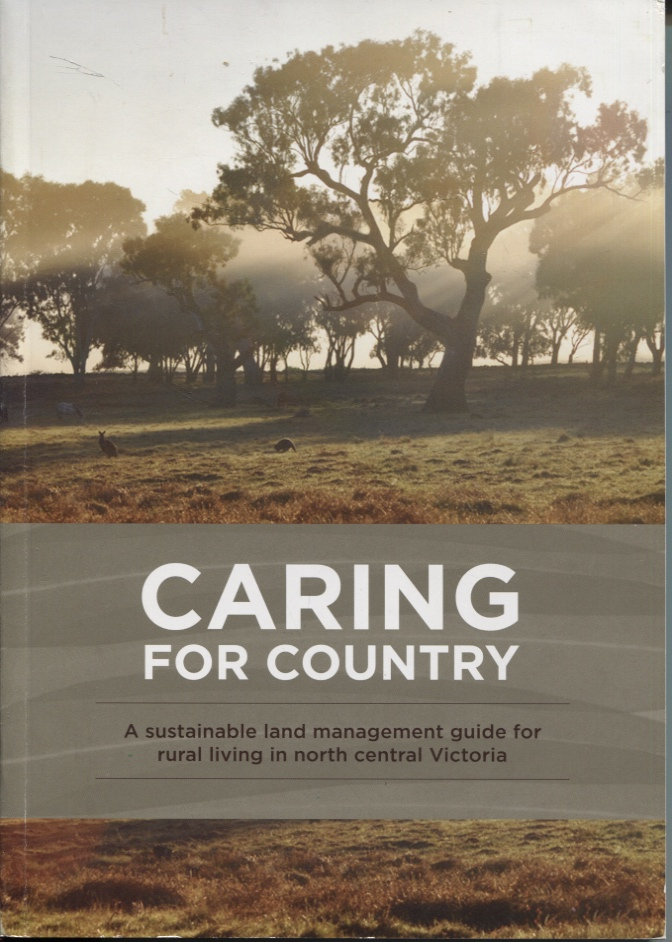 Image for CARING FOR COUNTRY : A SUSTAINABLE LAND MANAGEMENT GUIDE FOR RURAL LIVING IN NORTH CENTRAL VICTORIA