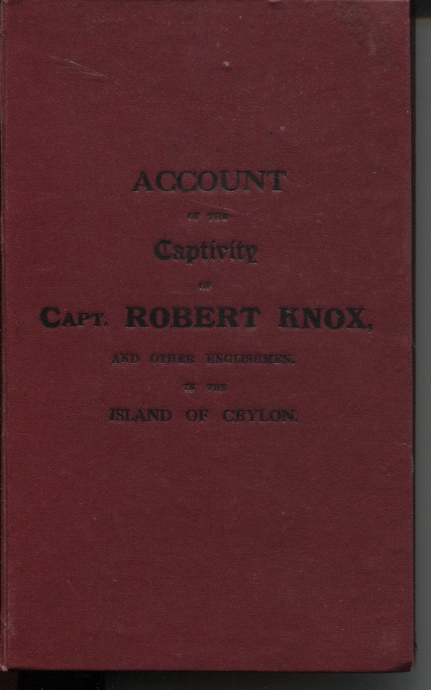 Image for ACCOUNT OF THE CAPTIVITY OF CAPT. ROBERT KNOX, AND OTHER ENGLISHMEN, IN THE ISLAND OF CEYLON; AND OF THE CAPTAIN'S MIRACULOUS ESCAPE, AND RETURN TO ENGLAND IN SEPTEMBER 1680; AFTER A DETENTION ON THE ISLAND OF NINETENN YEARS AND A HALF. WRITTEN BY HIMSELF Written by Himself and First Printed in 1681